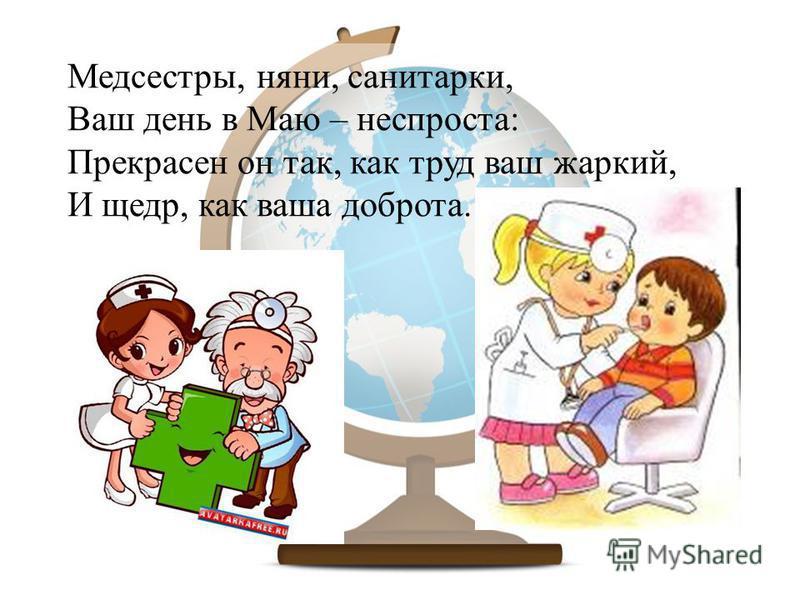 Медсестры, няни, санитарки, Ваш день в Маю – неспроста: Прекрасен он так, как труд ваш жаркий, И щедр, как ваша доброта.