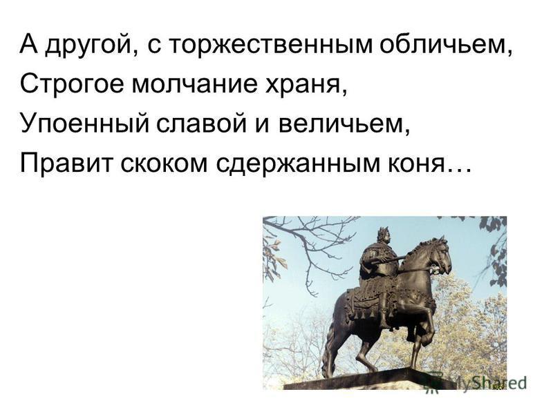 А другой, с торжественным обличьем, Строгое молчание храня, Упоенный славой и величьем, Правит скоком сдержанным коня…