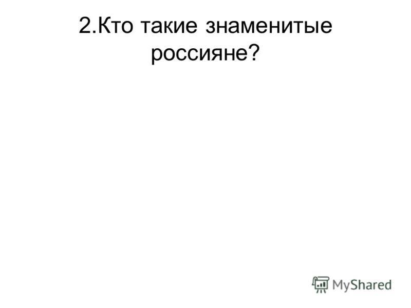 2. Кто такие знаменитые россияне?