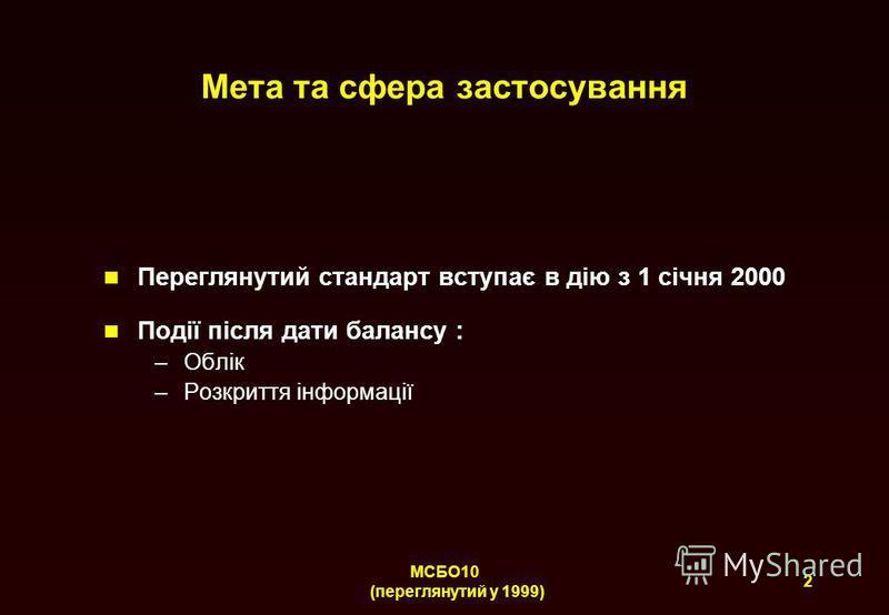 2 МСБО10 (переглянутий у 1999) Мета та сфера застосування Переглянутий стандарт вступає в дію з 1 січня 2000 Події після дати балансу : –Облік –Розкриття інформації