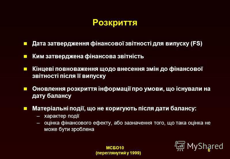 6 МСБО10 (переглянутий у 1999) Розкриття Дата затвердження фінансової звітності для випуску (FS) Ким затверджена фінансова звітність Кінцеві повноваження щодо внесення змін до фінансової звітності після її випуску Оновлення розкриття інформації про у