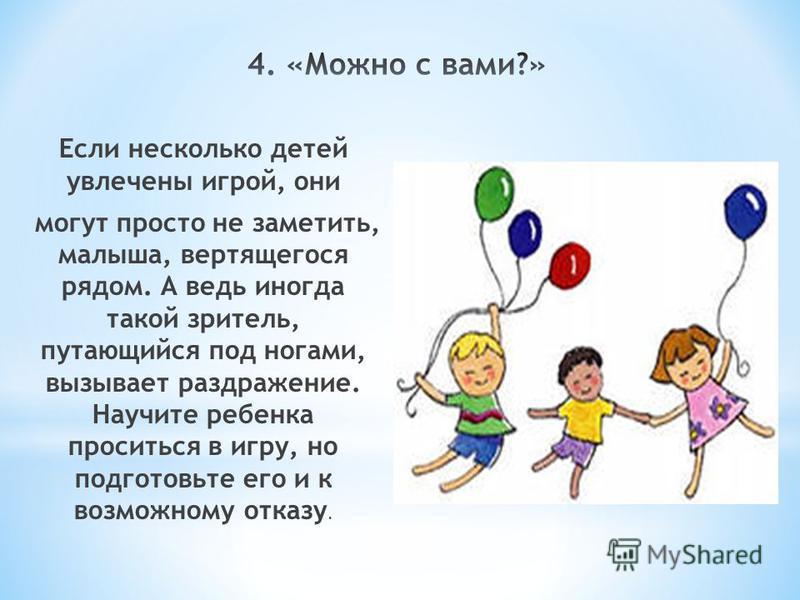 Если несколько детей увлечены игрой, они могут просто не заметить, малыша, вертящегося рядом. А ведь иногда такой зритель, путающийся под ногами, вызывает раздражение. Научите ребенка проситься в игру, но подготовьте его и к возможному отказу.