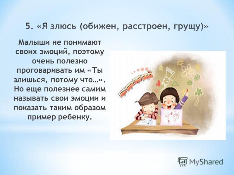 Малыши не понимают своих эмоций, поэтому очень полезно проговаривать им «Ты злишься, потому что…». Но еще полезнее самим называть свои эмоции и показать таким образом пример ребенку.