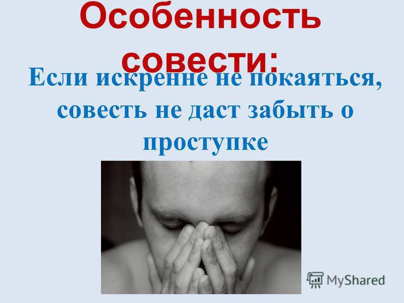 Особенность совести: Если искренне не покаяться, совесть не даст забыть о проступке
