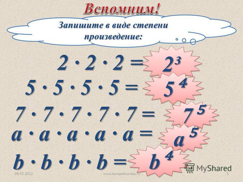 Запишите в виде степени произведение: 2³2³ 7 7 5 5 a a b b 2 2 2= 5 5 5 5 = 7 7 7 7 7 = а а а а а = b b b b = 09.05.20123www.konspekturoka.ru