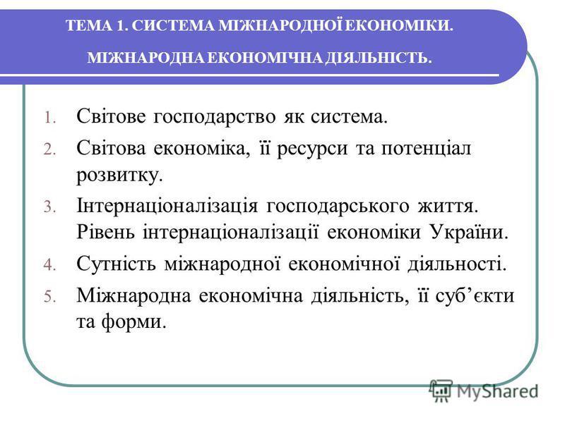 ТЕМА 1. CИСТЕМА МІЖНАРОДНОЇ ЕКОНОМІКИ. МІЖНАРОДНА ЕКОНОМІЧНА ДІЯЛЬНІСТЬ. 1. Світове господарство як система. 2. Світова економіка, її ресурси та потенціал розвитку. 3. Інтернаціоналізація господарського життя. Рівень інтернаціоналізації економіки Укр