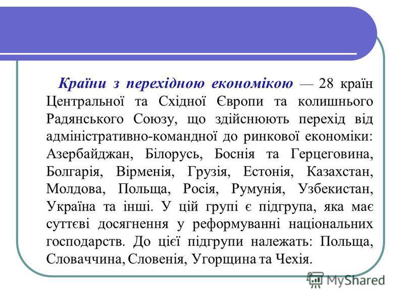 Країни з перехідною економікою 28 країн Центральної та Східної Європи та колишнього Радянського Союзу, що здійснюють перехід від адміністративно-командної до ринкової економіки: Азербайджан, Білорусь, Боснія та Герцеговина, Болгарія, Вірменія, Грузія
