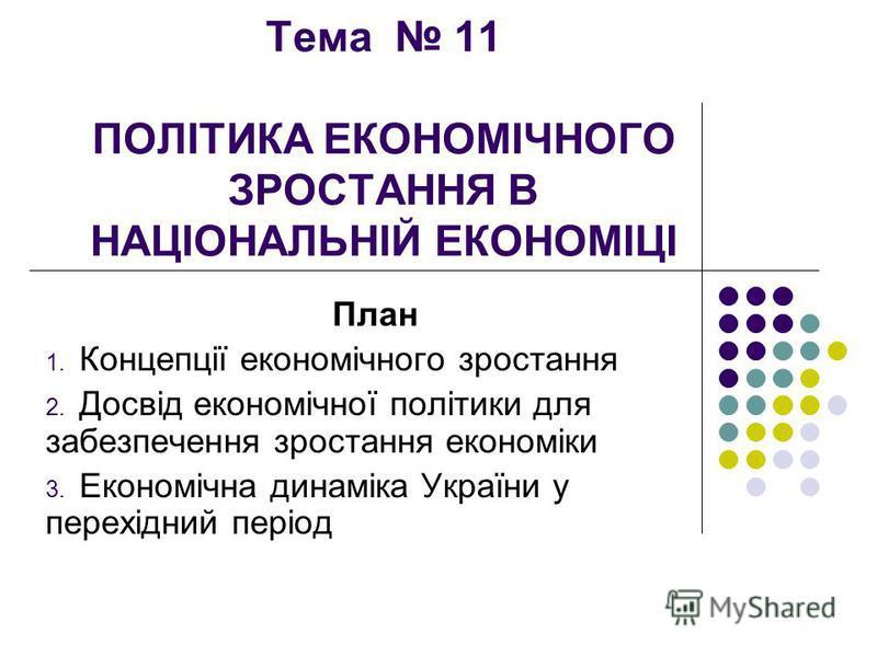 Тема 11 ПОЛІТИКА ЕКОНОМІЧНОГО ЗРОСТАННЯ В НАЦІОНАЛЬНІЙ ЕКОНОМІЦІ План 1. Концепції економічного зростання 2. Досвід економічної політики для забезпечення зростання економіки 3. Економічна динаміка України у перехідний період