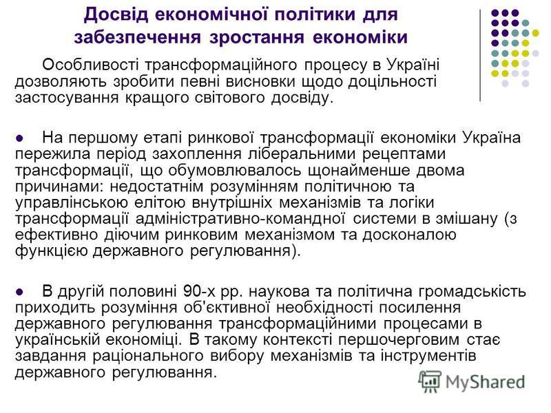 Досвід економічної політики для забезпечення зростання економіки Особливості трансформаційного процесу в Україні дозволяють зробити певні висновки щодо доцільності застосування кращого світового досвіду. На першому етапі ринкової трансформації економ