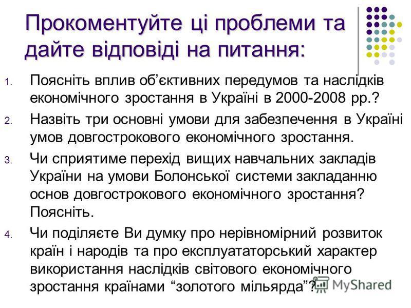 Прокоментуйте ці проблеми та дайте відповіді на питання: 1. Поясніть вплив обєктивних передумов та наслідків економічного зростання в Україні в 2000-2008 рр.? 2. Назвіть три основні умови для забезпечення в Україні умов довгострокового економічного з