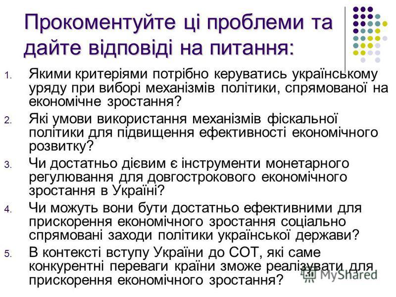 Прокоментуйте ці проблеми та дайте відповіді на питання: 1. Якими критеріями потрібно керуватись українському уряду при виборі механізмів політики, спрямованої на економічне зростання? 2. Які умови використання механізмів фіскальної політики для підв