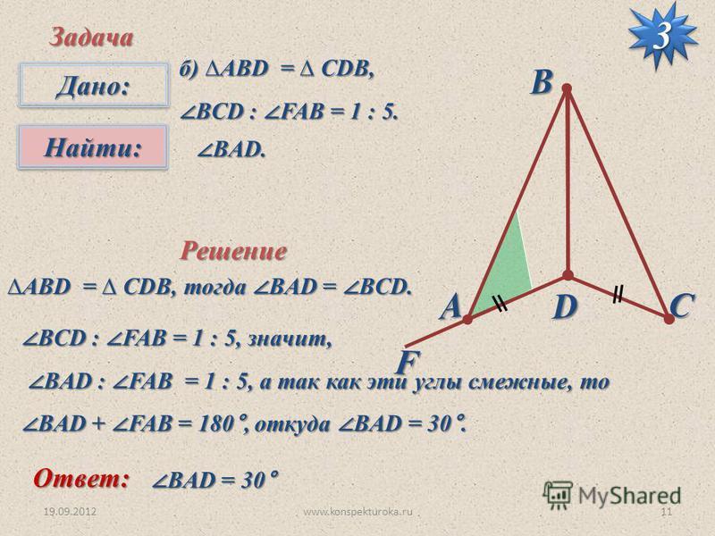 F 19.09.201211www.konspekturoka.ru D А B C Дано:Дано: Найти:Найти: Задача б) АВD = CDB, BCD : FAB = 1 : 5. BCD : FAB = 1 : 5. BАD. BАD. Решение АВD = CDB, тогда BAD = BCD.АВD = CDB, тогда BAD = BCD. Ответ: BАD = 30° BАD = 30° BCD : FAB = 1 : 5, значи