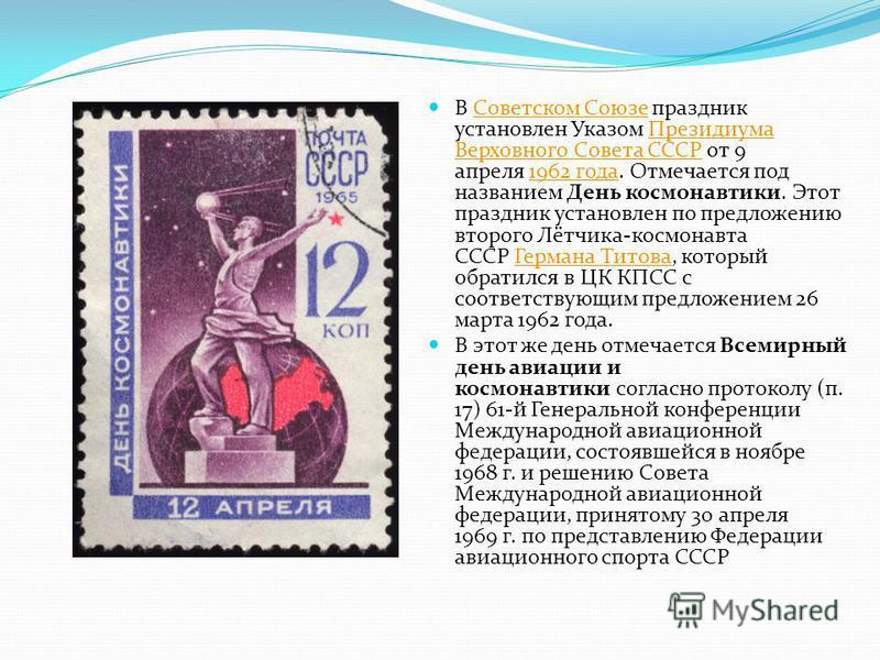 В Советском Союзе праздник установлен Указом Президиума Верховного Совета СССР от 9 апреля 1962 года. Отмечается под названием День космонавтики. Этот праздник установлен по предложению второго Лётчика-космонавта СССР Германа Титова, который обратилс