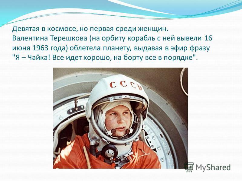 Девятая в космосе, но первая среди женщин. Валентина Терешкова (на орбиту корабль с ней вывели 16 июня 1963 года) облетела планету, выдавая в эфир фразу Я – Чайка! Все идет хорошо, на борту все в порядке.