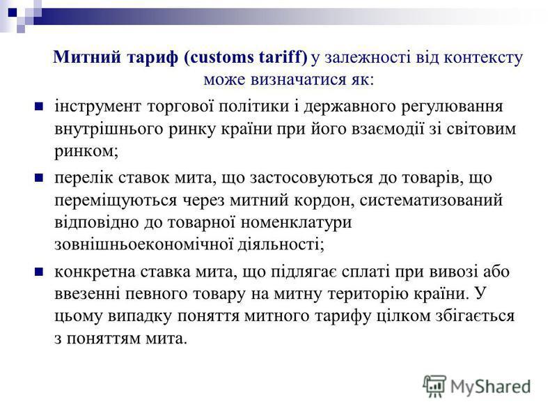 Митний тариф (customs tariff) у залежності від контексту може визначатися як: інструмент торгової політики і державного регулювання внутрішнього ринку країни при його взаємодії зі світовим ринком; перелік ставок мита, що застосовуються до товарів, що