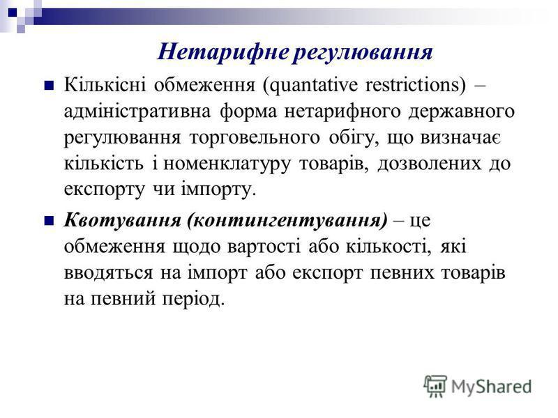 Нетарифне регулювання Кількісні обмеження (quantative restrictions) – адміністративна форма нетарифного державного регулювання торговельного обігу, що визначає кількість і номенклатуру товарів, дозволених до експорту чи імпорту. Квотування (континген