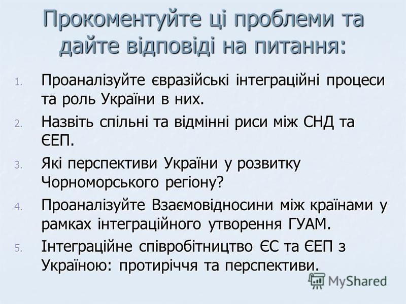 Прокоментуйте ці проблеми та дайте відповіді на питання: 1. Проаналізуйте євразійські інтеграційні процеси та роль України в них. 2. Назвіть спільні та відмінні риси між СНД та ЄЕП. 3. Які перспективи України у розвитку Чорноморського регіону? 4. Про