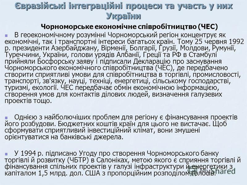 Євразійські інтеграційні процеси та участь у них України Чорноморське економічне співробітництво (ЧЕС) В геоекономічному розумінні Чорноморський регіон концентрує як економічні, так і транспортні інтереси багатьох країн. Тому 25 червня 1992 р. презид