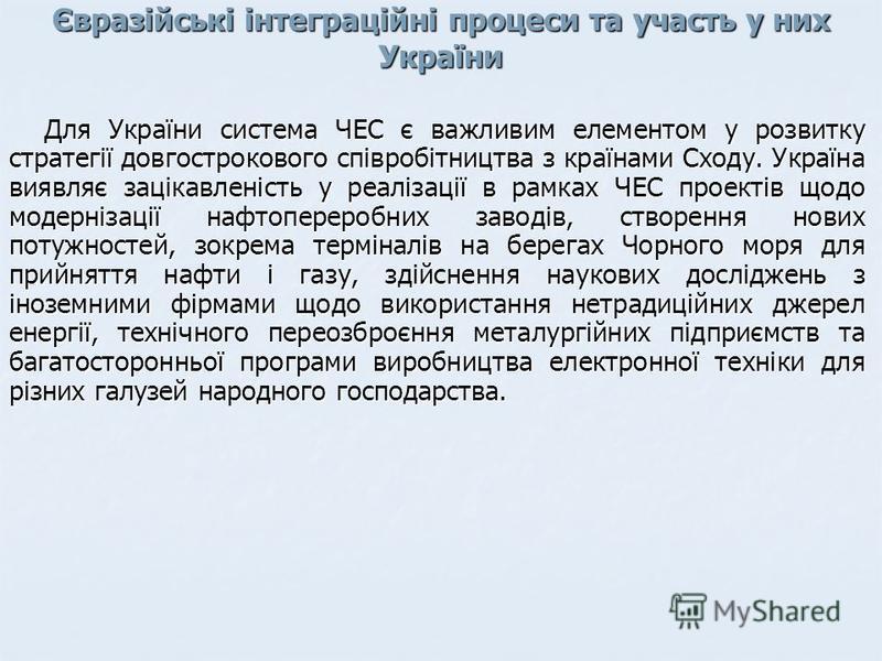 Євразійські інтеграційні процеси та участь у них України Для України система ЧЕС є важливим елементом у розвитку стратегії довгострокового співробітництва з країнами Сходу. Україна виявляє зацікавленість у реалізації в рамках ЧЕС проектів щодо модерн