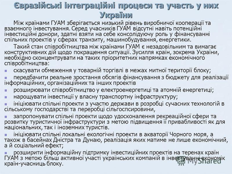 Євразійські інтеграційні процеси та участь у них України Між країнами ГУАМ зберігається низький рівень виробничої кооперації та взаємного інвестування. Серед учасників ГУАМ відсутні навіть потенційні інвестиційні донори, здатні взяти на себе консолід