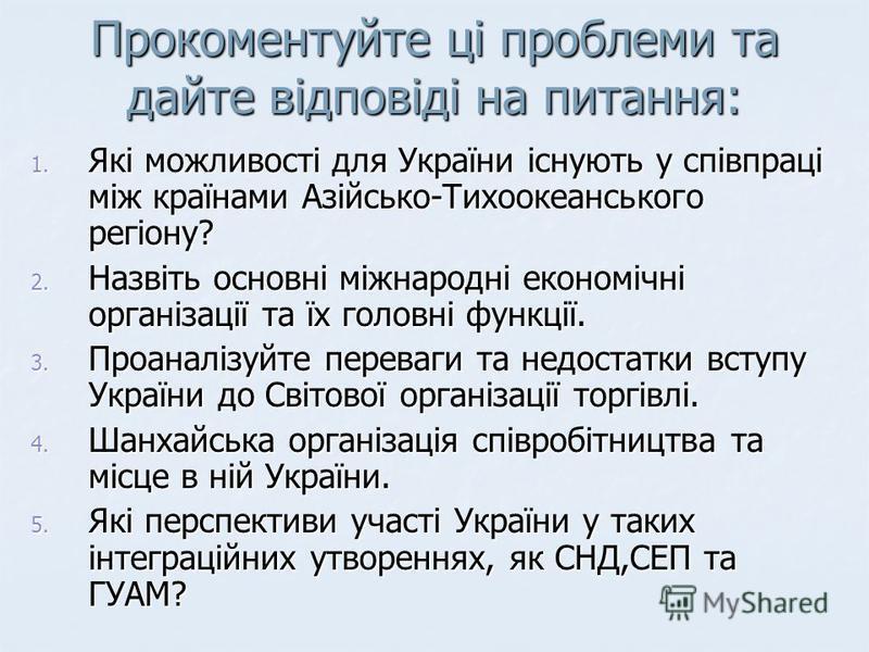 Прокоментуйте ці проблеми та дайте відповіді на питання: 1. Які можливості для України існують у співпраці між країнами Азійсько-Тихоокеанського регіону? 2. Назвіть основні міжнародні економічні організації та їх головні функції. 3. Проаналізуйте пер