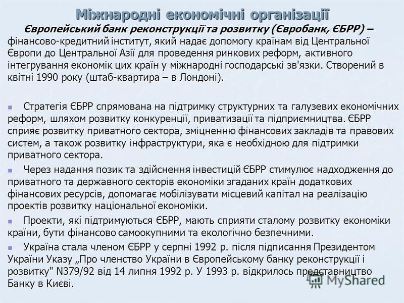 Міжнародні економічні організації Європейський банк реконструкції та розвитку (Євробанк, ЄБРР) – фінансово-кредитний інститут, який надає допомогу країнам від Центральної Європи до Центральної Азії для проведення ринкових реформ, активного інтегруван