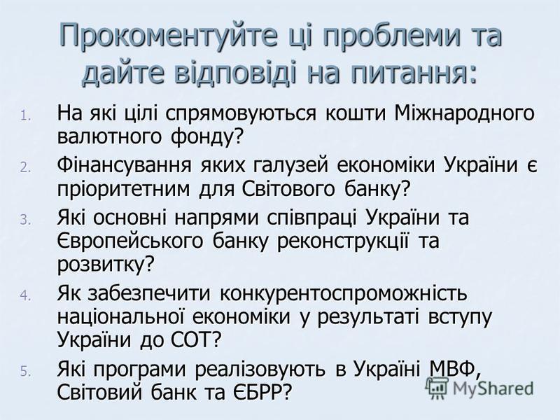 Прокоментуйте ці проблеми та дайте відповіді на питання: 1. На які цілі спрямовуються кошти Міжнародного валютного фонду? 2. Фінансування яких галузей економіки України є пріоритетним для Світового банку? 3. Які основні напрями співпраці України та Є