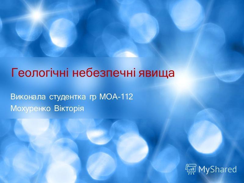 Виконала студентка гр МОА-112 Мохуренко Вікторія Геологічні небезпечні явища
