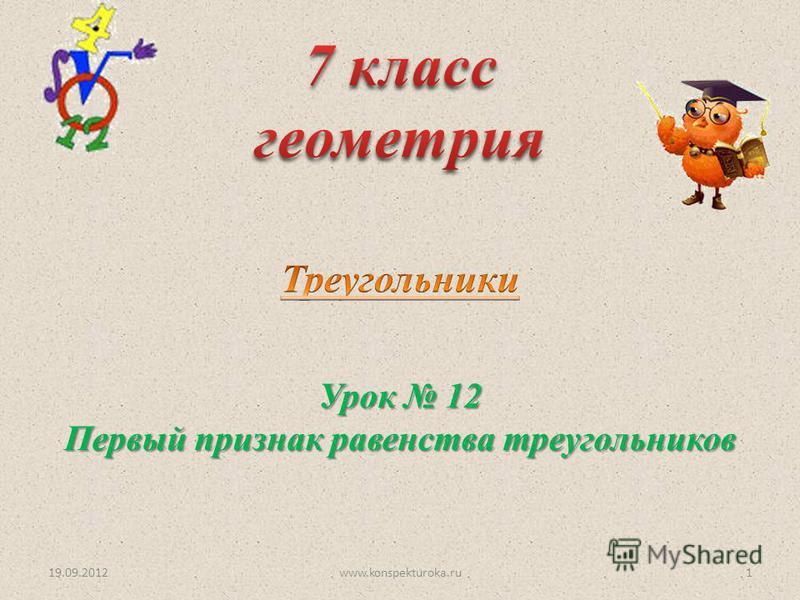 Урок 12 Первый признак равенства треугольников 19.09.20121www.konspekturoka.ru