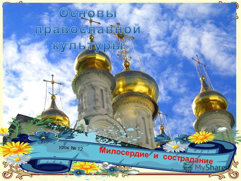 Основы Православной культуры. Урок 12. 4 класс Тема: Милосердие и сострадание. урок 12 Милосердие и сострадание
