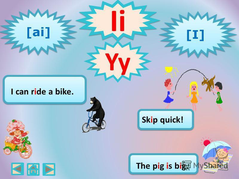 Ii [ai] [I] [I] [I] [I] Skip quick! The pig is big. I can ride a bike. Yy