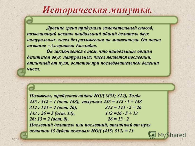 Древние греки придумали замечательный способ, позволяющий искать наибольший общий делитель двух натуральных чисел без разложения на множители. Он носил название «Алгоритма Евклида». Он заключается в том, что наибольшим общим делителем двух натуральны