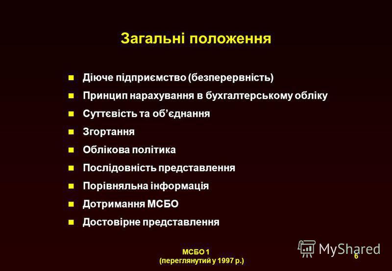 6 МСБО 1 (переглянутий у 1997 р.) Загальні положення Діюче підприємство (безперервність) Принцип нарахування в бухгалтерському обліку Суттєвість та обєднання Згортання Облікова політика Послідовність представлення Порівняльна інформація Дотримання МС