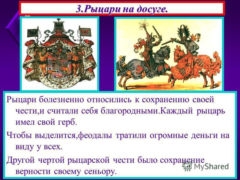 3. Рыцари на досуге. Рыцари болезненно относились к сохранению своей чести,и считали себя благородными.Каждый рыцарь имел свой герб. Чтобы выделится,феодалы тратили огромные деньги на виду у всех. Другой чертой рыцарской чести было сохранение верност