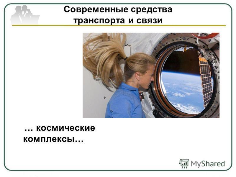 Современные средства транспорта и связи … космические комплексы…