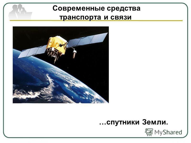 Современные средства транспорта и связи …спутники Земли.