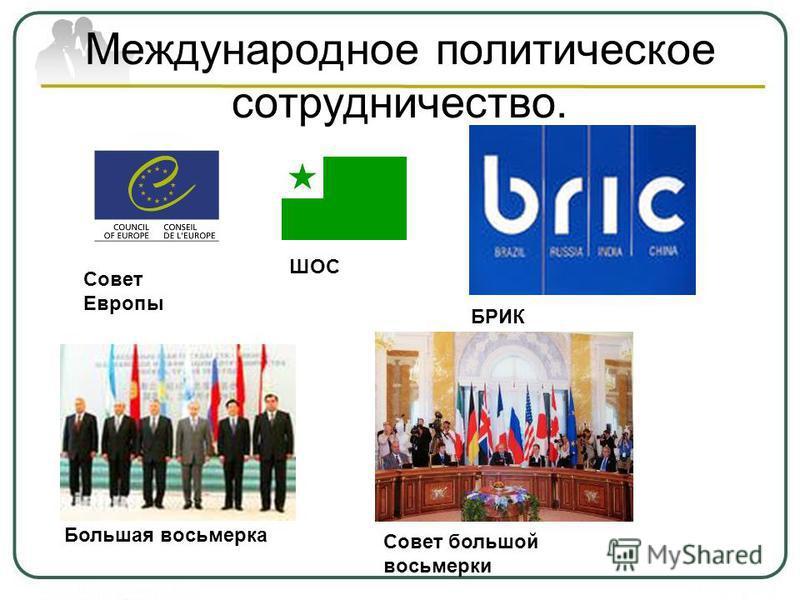 Международное политическое сотрудничество. Большая восьмерка Совет большой восьмерки Совет Европы БРИК ШОС