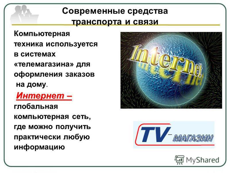 Современные средства транспорта и связи Компьютерная техника используется в системах «телемагазина» для оформления заказов на дому. Интернет – глобальная компьютерная сеть, где можно получить практически любую информацию