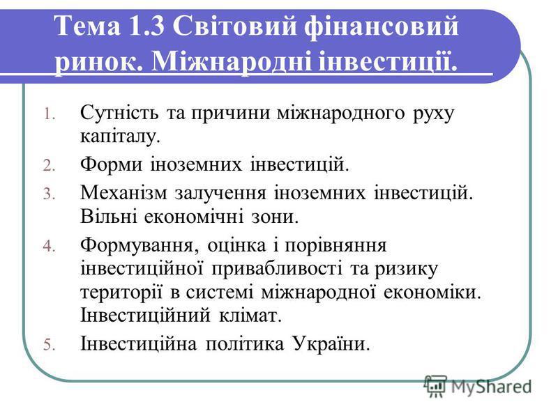 Тема 1.3 Світовий фінансовий ринок. Міжнародні інвестиції. 1. Сутність та причини міжнародного руху капіталу. 2. Форми іноземних інвестицій. 3. Механізм залучення іноземних інвестицій. Вільні економічні зони. 4. Формування, оцінка і порівняння інвест