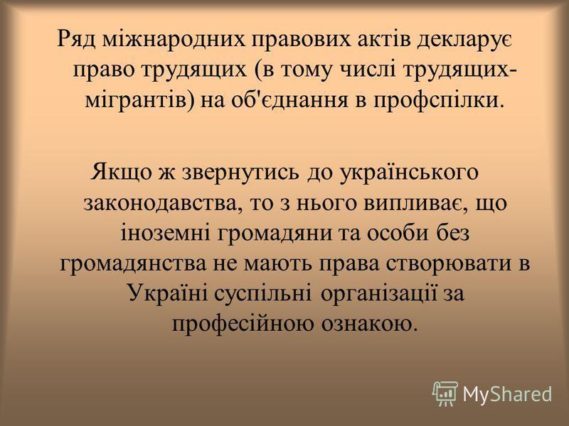 Ряд міжнародних правових актів декларує право трудящих (в тому числі трудящих- мігрантів) на об'єднання в профспілки. Якщо ж звернутись до українського законодавства, то з нього випливає, що іноземні громадяни та особи без громадянства не мають права