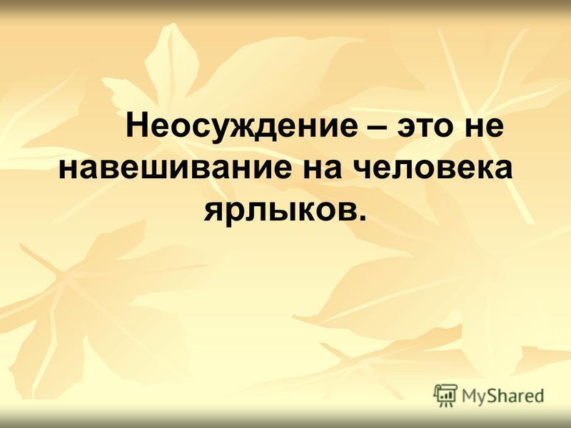 Неосуждение – это не навешивание на человека ярлыков.