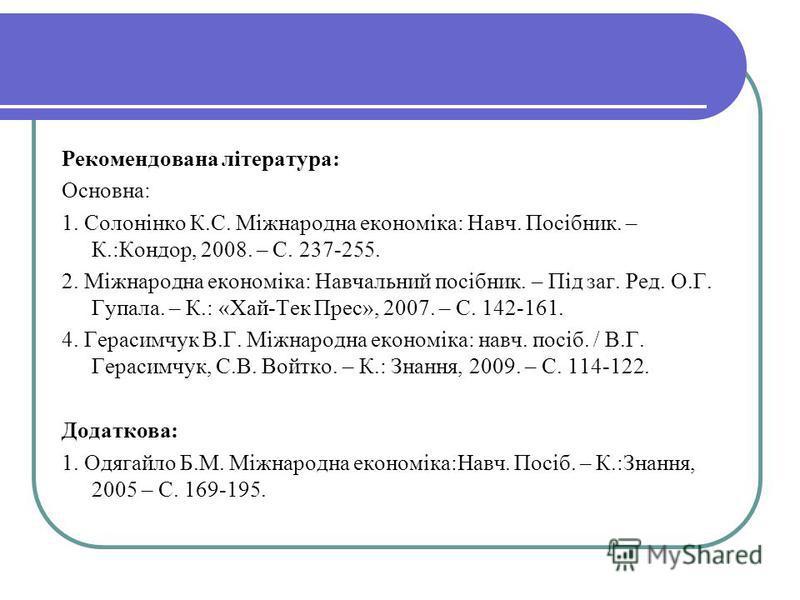 Рекомендована література: Основна: 1. Солонінко К.С. Міжнародна економіка: Навч. Посібник. – К.:Кондор, 2008. – С. 237-255. 2. Міжнародна економіка: Навчальний посібник. – Під заг. Ред. О.Г. Гупала. – К.: «Хай-Тек Прес», 2007. – С. 142-161. 4. Гераси