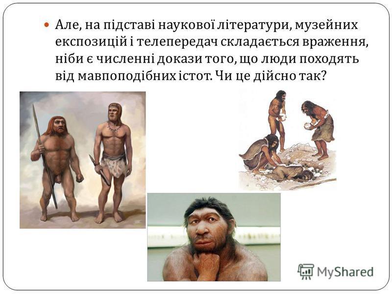 Але, на підставі наукової літератури, музейних експозицій і телепередач складається враження, ніби є численні докази того, що люди походять від мавпоподібних істот. Чи це дійсно так ?