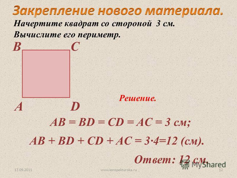 17.09.2011 А ВС D Начертите квадрат со стороной 3 см. Вычислите его периметр. Решение. AB = BD = CD = AC = 3 см; AB + BD + CD + AC = 34=12 (см). Ответ: 12 см. 12www.konspekturoka.ru