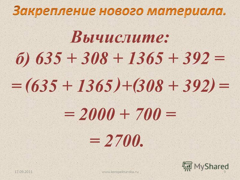 17.09.2011 Вычислите: б) 635 + 308 + 1365 + 392 = = 635 + 1365 + 308 + 392 = (( ) ) = 2000 + 700 = = 2700. 9www.konspekturoka.ru
