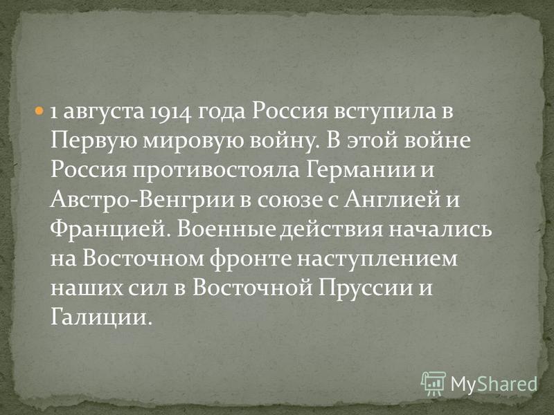 1 августа 1914 года Россия вступила в Первую мировую войну. В этой войне Россия противостояла Германии и Австро-Венгрии в союзе с Англией и Францией. Военные действия начались на Восточном фронте наступлением наших сил в Восточной Пруссии и Галиции.
