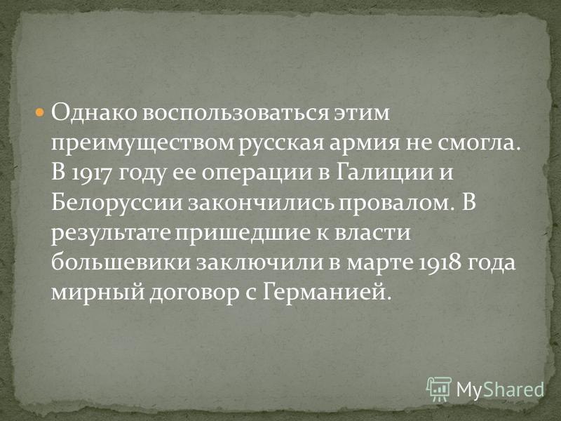 Однако воспользоваться этим преимуществом русская армия не смогла. В 1917 году ее операции в Галиции и Белоруссии закончились провалом. В результате пришедшие к власти большевики заключили в марте 1918 года мирный договор с Германией.