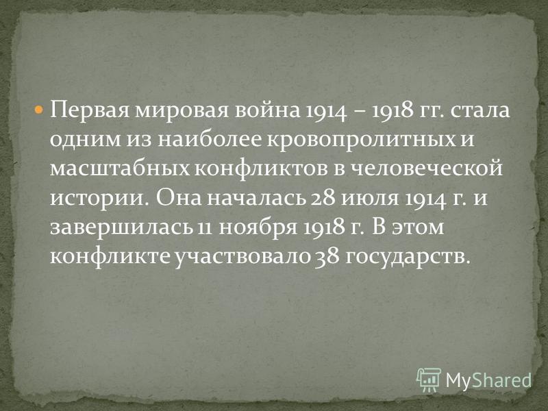 Первая мировая война 1914 – 1918 гг. стала одним из наиболее кровопролитных и масштабных конфликтов в человеческой истории. Она началась 28 июля 1914 г. и завершилась 11 ноября 1918 г. В этом конфликте участвовало 38 государств.