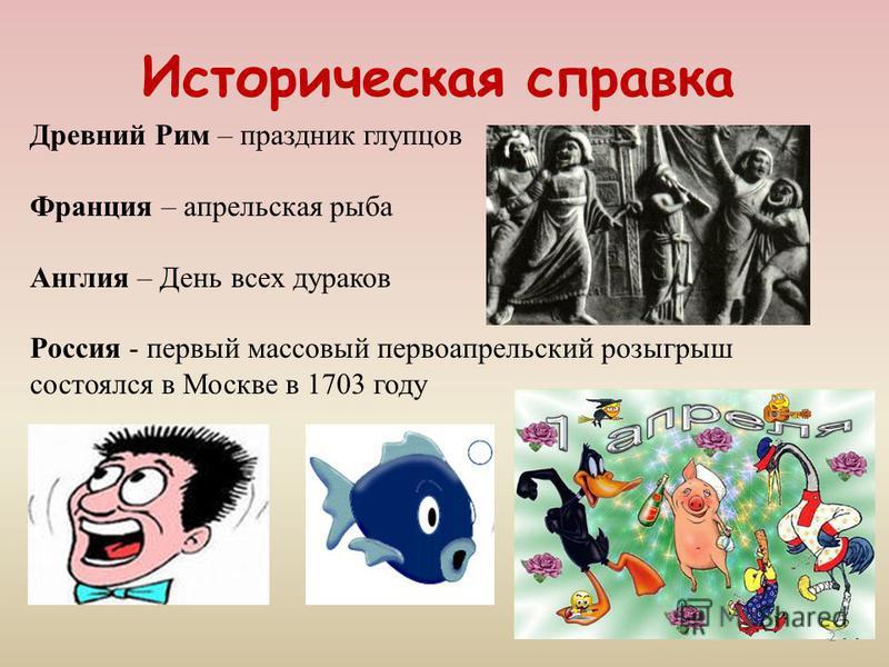 Историческая справка Древний Рим – праздник глупцов Франция – апрельская рыба Англия – День всех дураков Россия - первый массовый первоапрельский розыгрыш состоялся в Москве в 1703 году 2