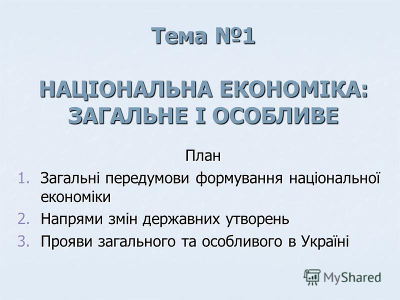 Тема 1 НАЦІОНАЛЬНА ЕКОНОМІКА: ЗАГАЛЬНЕ І ОСОБЛИВЕ План 1.Загальні передумови формування національної економіки 2.Напрями змін державних утворень 3.Прояви загального та особливого в Україні